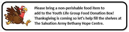 Please bring a non-perishable food item to add to the Youth Life Group Food Donation Box! Thanksgiving is coming so let's help fill the shelves at The Salvation Army Bethany Hope Centre.